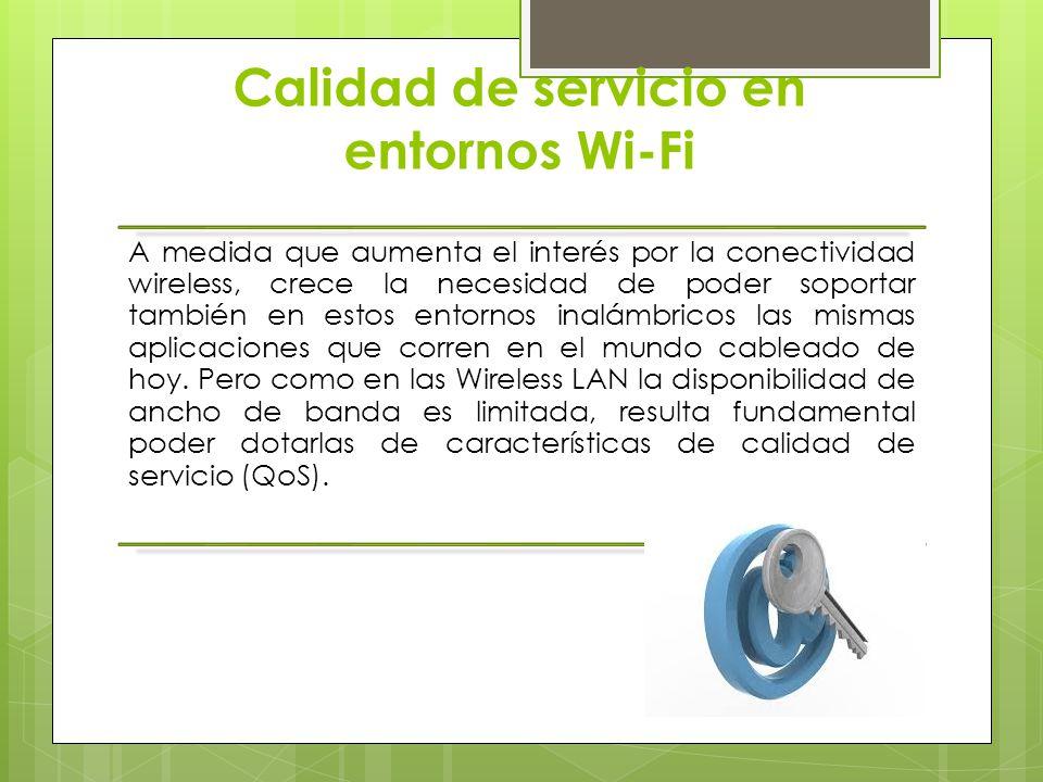 Calidad de servicio en entornos Wi-Fi A medida que aumenta el interés por la conectividad wireless, crece la necesidad de poder soportar también en es