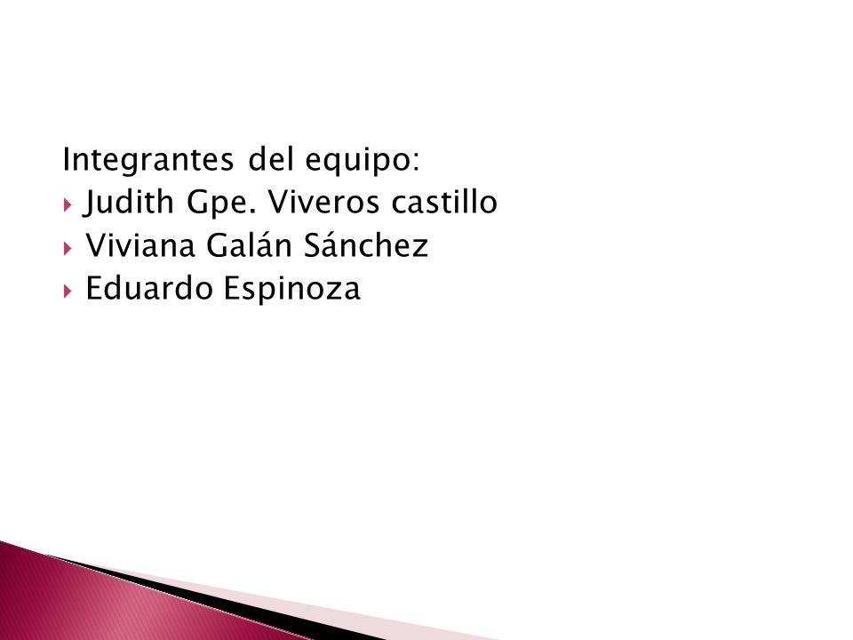 Integrantes del equipo: Judith Gpe. Viveros castillo Viviana Galán Sánchez Eduardo Espinoza