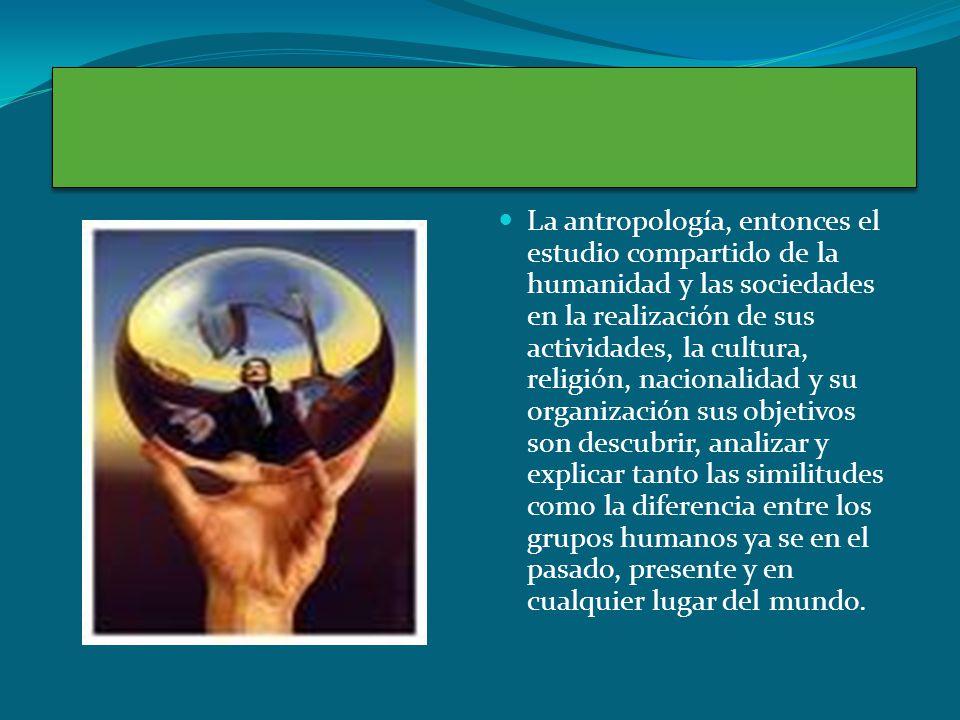La antropología, entonces el estudio compartido de la humanidad y las sociedades en la realización de sus actividades, la cultura, religión, nacionali
