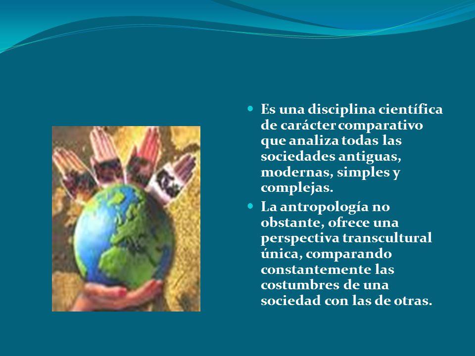 Es una disciplina científica de carácter comparativo que analiza todas las sociedades antiguas, modernas, simples y complejas. La antropología no obst