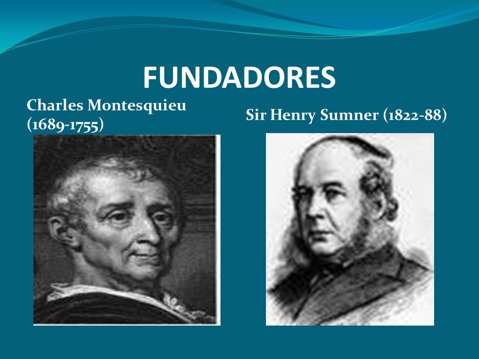 FUNDADORES Charles Montesquieu (1689-1755) Sir Henry Sumner (1822-88)