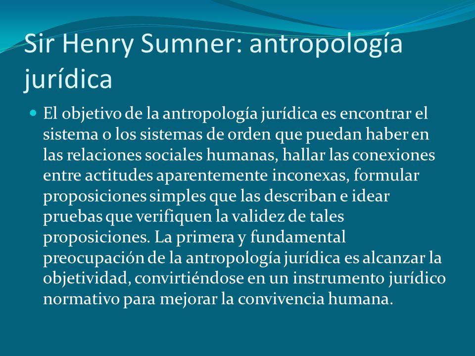 Sir Henry Sumner: antropología jurídica El objetivo de la antropología jurídica es encontrar el sistema o los sistemas de orden que puedan haber en la