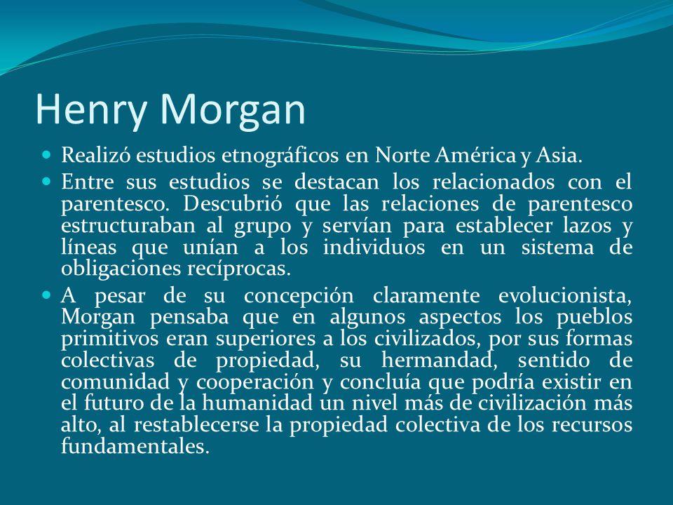Henry Morgan Realizó estudios etnográficos en Norte América y Asia. Entre sus estudios se destacan los relacionados con el parentesco. Descubrió que l
