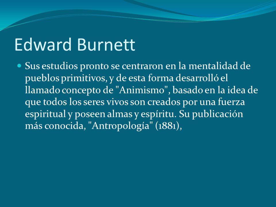 Edward Burnett Sus estudios pronto se centraron en la mentalidad de pueblos primitivos, y de esta forma desarrolló el llamado concepto de