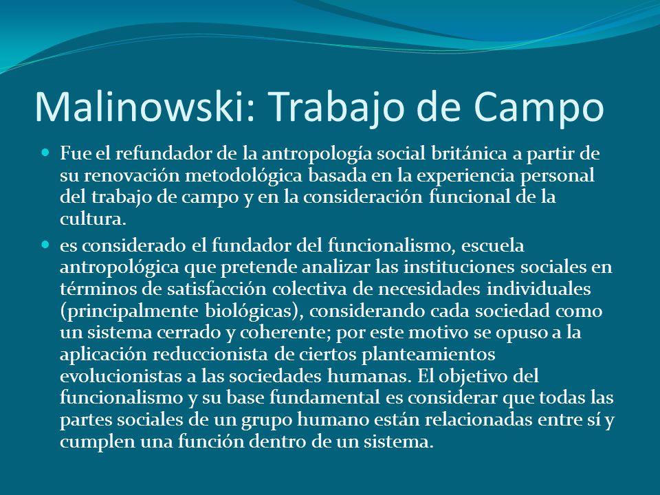 Malinowski: Trabajo de Campo Fue el refundador de la antropología social británica a partir de su renovación metodológica basada en la experiencia per