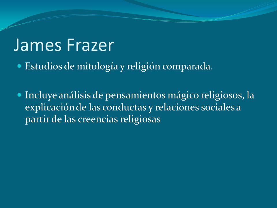 James Frazer Estudios de mitología y religión comparada. Incluye análisis de pensamientos mágico religiosos, la explicación de las conductas y relacio