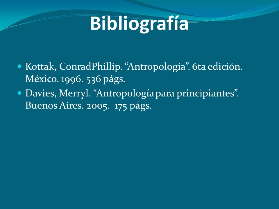 Bibliografía Kottak, ConradPhillip. Antropología. 6ta edición. México. 1996. 536 págs. Davies, Merryl. Antropología para principiantes. Buenos Aires.