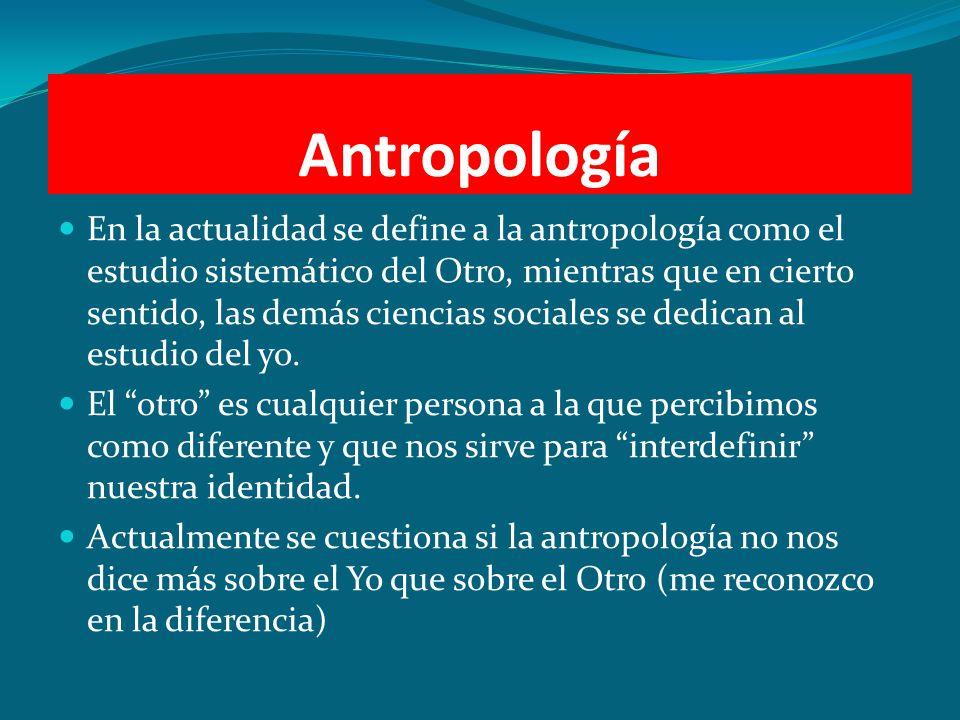 Antropología En la actualidad se define a la antropología como el estudio sistemático del Otro, mientras que en cierto sentido, las demás ciencias soc