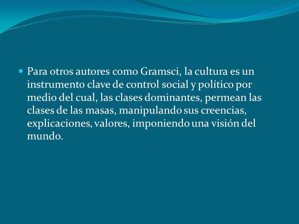 Para otros autores como Gramsci, la cultura es un instrumento clave de control social y político por medio del cual, las clases dominantes, permean la