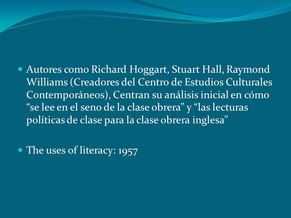 Autores como Richard Hoggart, Stuart Hall, Raymond Williams (Creadores del Centro de Estudios Culturales Contemporáneos), Centran su análisis inicial