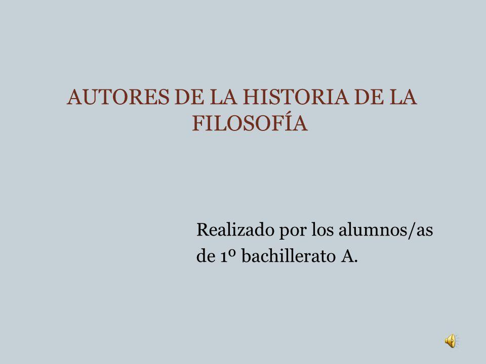 AUTORES DE LA HISTORIA DE LA FILOSOFÍA Realizado por los alumnos/as de 1º bachillerato A.