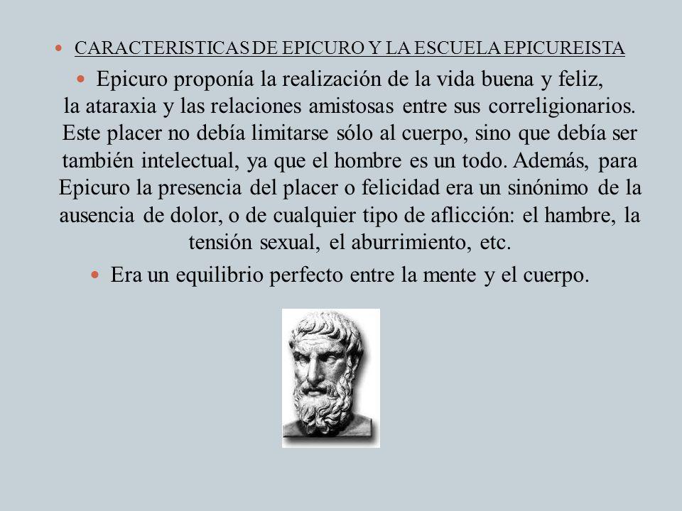 CARACTERISTICAS DE EPICURO Y LA ESCUELA EPICUREISTA Epicuro proponía la realización de la vida buena y feliz, la ataraxia y las relaciones amistosas e