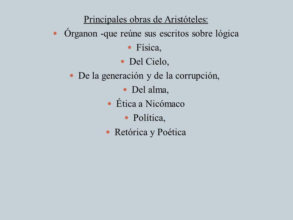 Principales obras de Aristóteles: Órganon -que reúne sus escritos sobre lógica Física, Del Cielo, De la generación y de la corrupción, Del alma, Ética