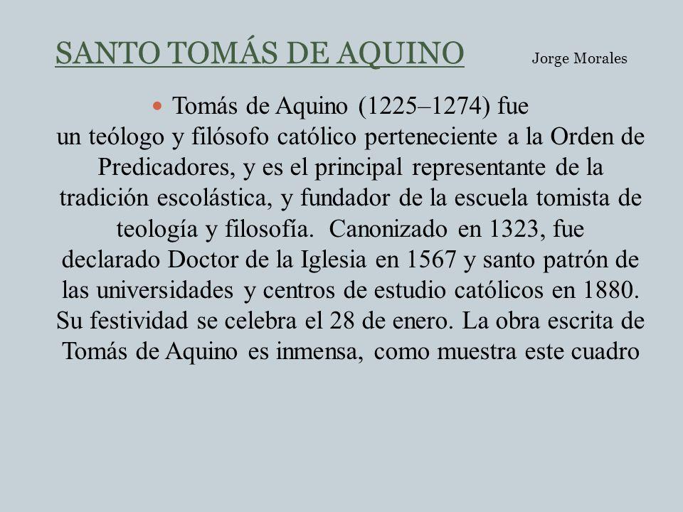 SANTO TOMÁS DE AQUINO Jorge Morales Tomás de Aquino (1225–1274) fue un teólogo y filósofo católico perteneciente a la Orden de Predicadores, y es el p