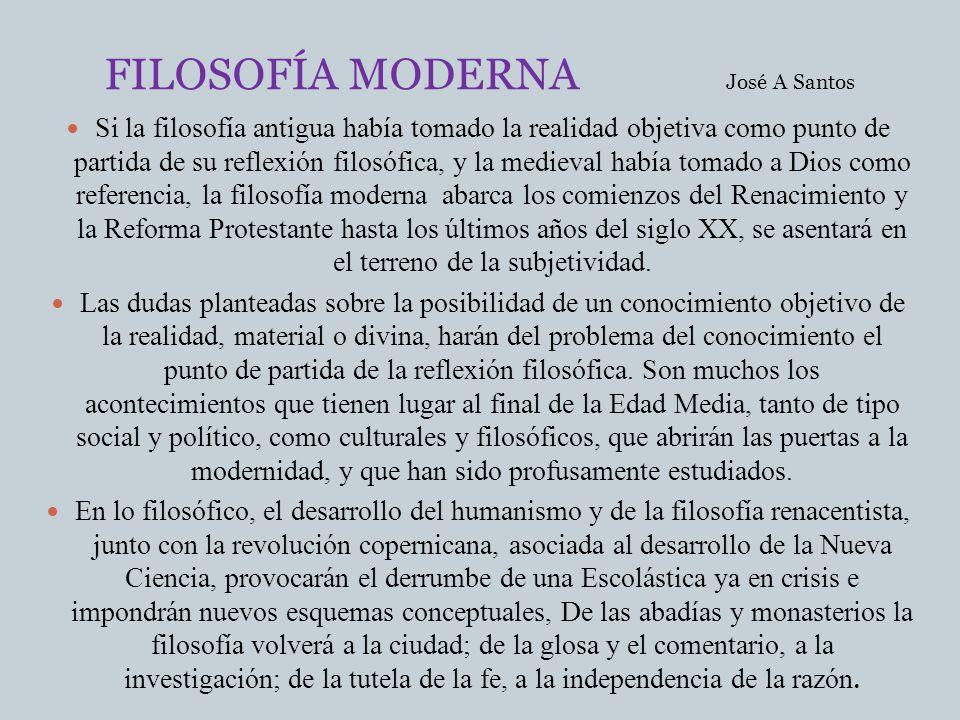 FILOSOFÍA MODERNA José A Santos Si la filosofía antigua había tomado la realidad objetiva como punto de partida de su reflexión filosófica, y la medie
