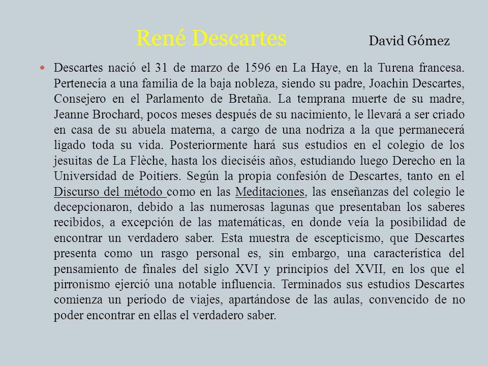 René Descartes David Gómez Descartes nació el 31 de marzo de 1596 en La Haye, en la Turena francesa. Pertenecía a una familia de la baja nobleza, sien