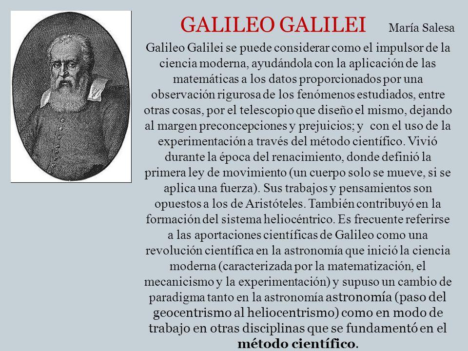 GALILEO GALILEI Galileo Galilei se puede considerar como el impulsor de la ciencia moderna, ayudándola con la aplicación de las matemáticas a los dato