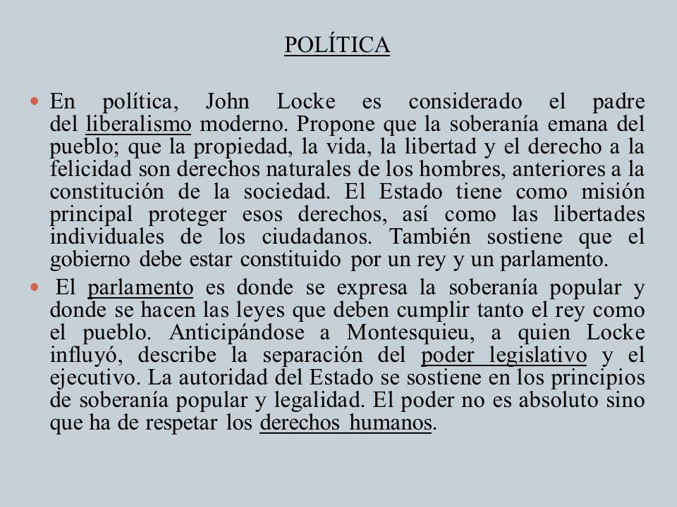 POLÍTICA En política, John Locke es considerado el padre del liberalismo moderno. Propone que la soberanía emana del pueblo; que la propiedad, la vida