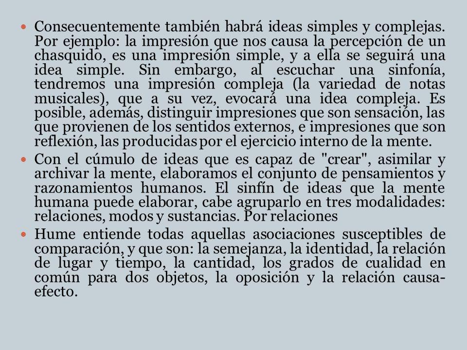 Consecuentemente también habrá ideas simples y complejas. Por ejemplo: la impresión que nos causa la percepción de un chasquido, es una impresión simp