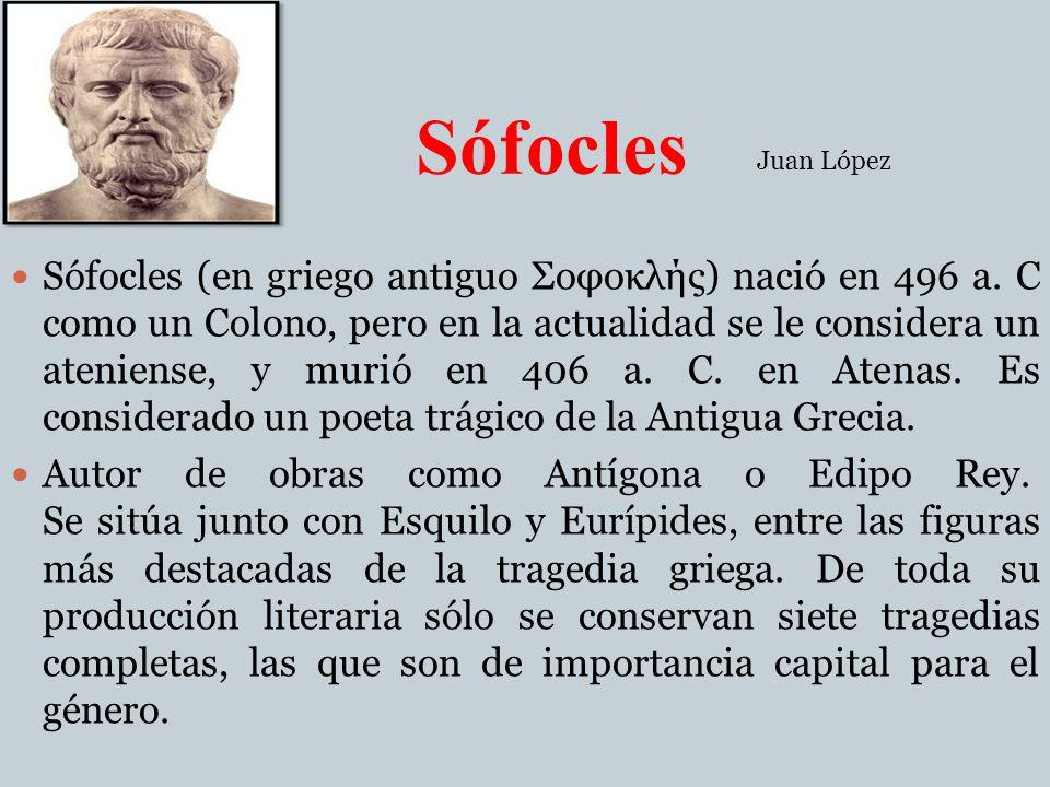 Sófocles Sófocles (en griego antiguo Σοφοκλής) nació en 496 a. C como un Colono, pero en la actualidad se le considera un ateniense, y murió en 406 a.