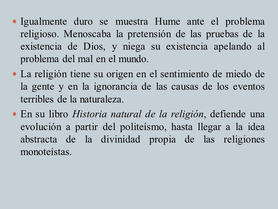 Igualmente duro se muestra Hume ante el problema religioso. Menoscaba la pretensión de las pruebas de la existencia de Dios, y niega su existencia ape