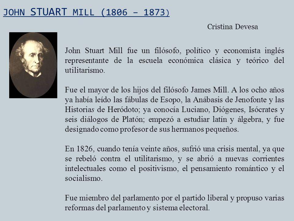 JOHN STUART MILL (1806 – 1873 ) John Stuart Mill fue un filósofo, político y economista inglés representante de la escuela económica clásica y teórico