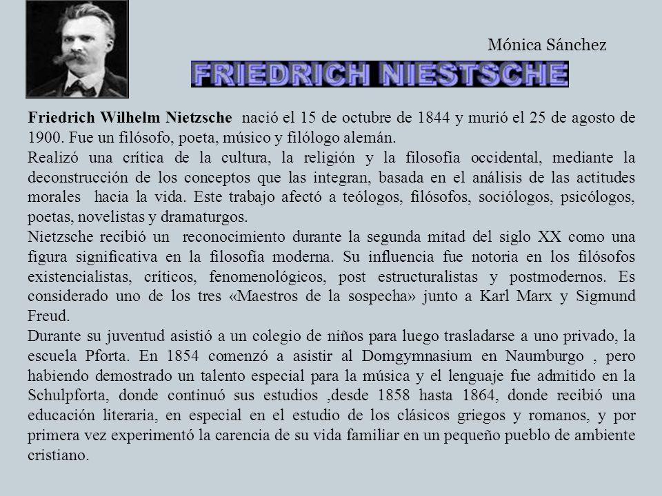 Friedrich Wilhelm Nietzsche nació el 15 de octubre de 1844 y murió el 25 de agosto de 1900. Fue un filósofo, poeta, músico y filólogo alemán. Realizó