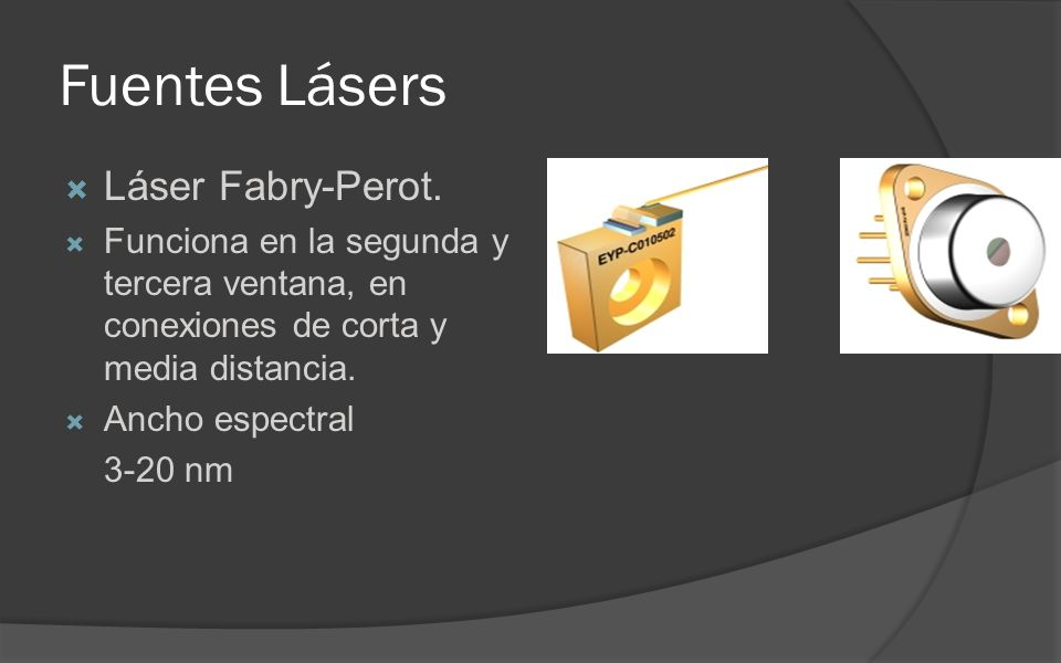 Fuentes Lásers Láser Fabry-Perot. Funciona en la segunda y tercera ventana, en conexiones de corta y media distancia. Ancho espectral 3-20 nm