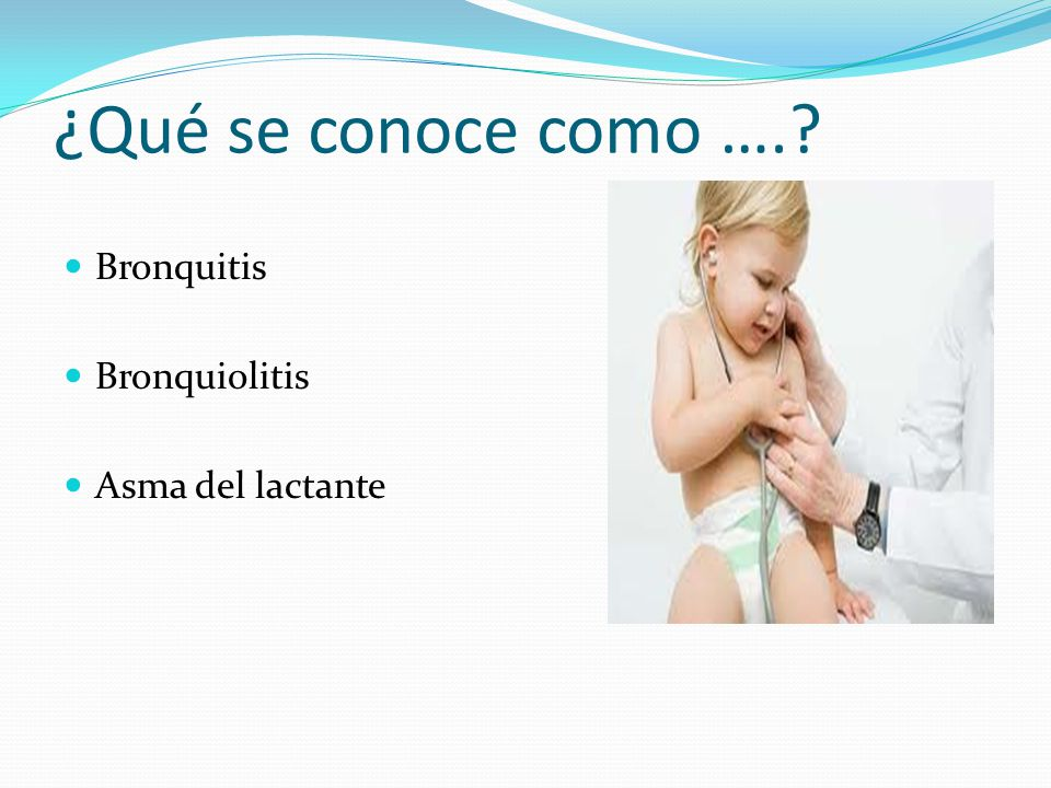 ¿Qué se conoce como ….? Bronquitis Bronquiolitis Asma del lactante