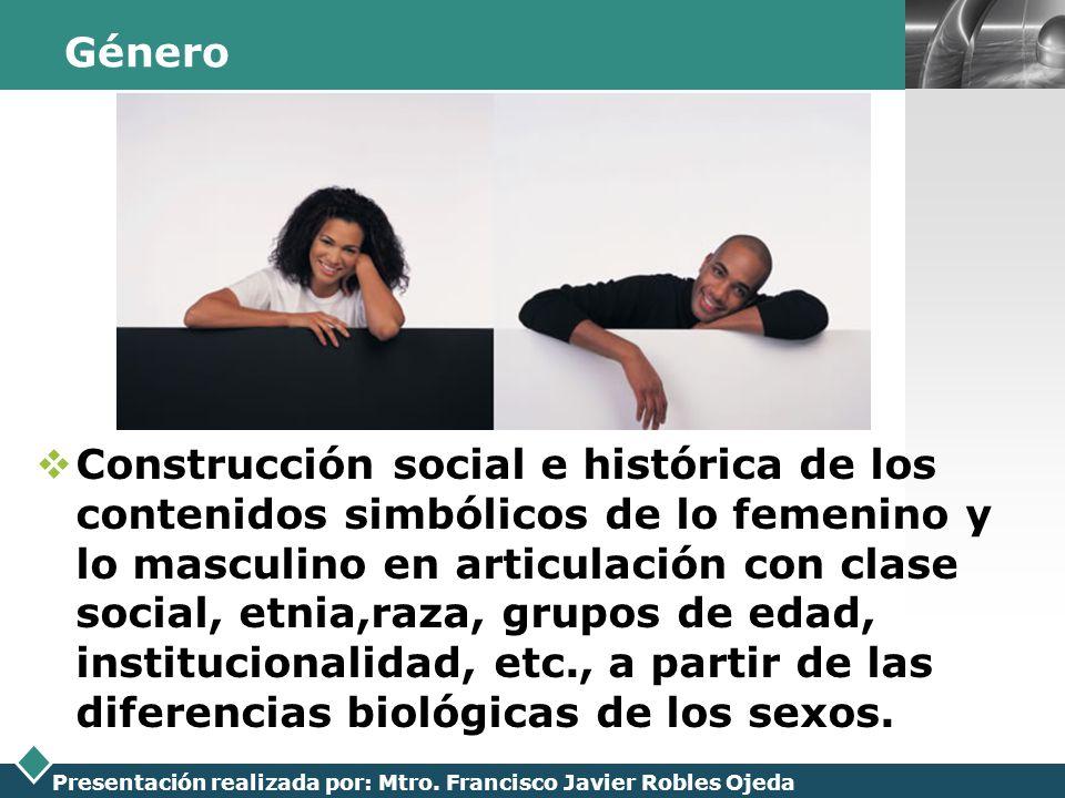 LOGO Presentación realizada por: Mtro. Francisco Javier Robles Ojeda Género Construcción social e histórica de los contenidos simbólicos de lo femenin
