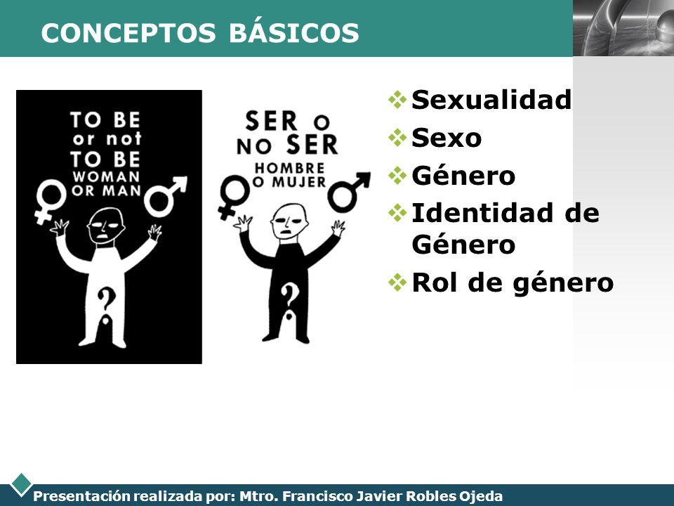 LOGO Presentación realizada por: Mtro. Francisco Javier Robles Ojeda CONCEPTOS BÁSICOS Sexualidad Sexo Género Identidad de Género Rol de género