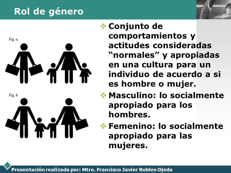 LOGO Presentación realizada por: Mtro. Francisco Javier Robles Ojeda Rol de género Conjunto de comportamientos y actitudes consideradas normales y apr