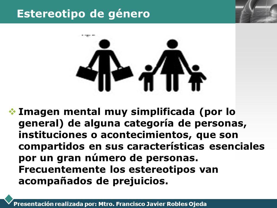 LOGO Presentación realizada por: Mtro. Francisco Javier Robles Ojeda Estereotipo de género Imagen mental muy simplificada (por lo general) de alguna c