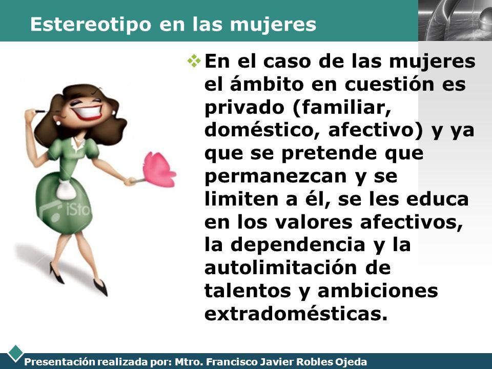 LOGO Presentación realizada por: Mtro. Francisco Javier Robles Ojeda Estereotipo en las mujeres En el caso de las mujeres el ámbito en cuestión es pri