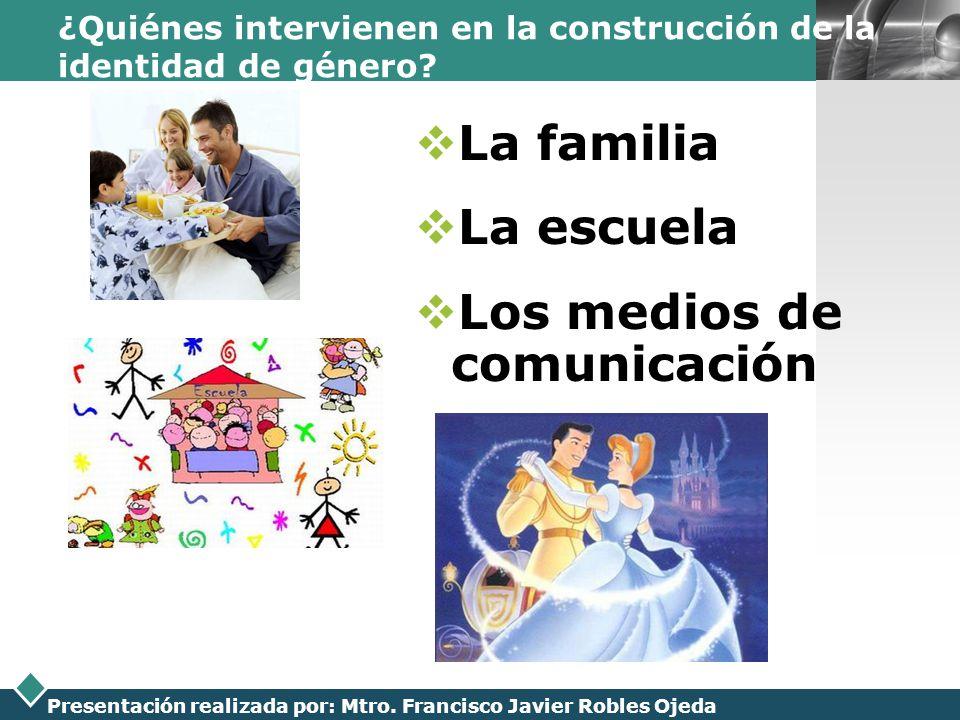 LOGO Presentación realizada por: Mtro. Francisco Javier Robles Ojeda ¿Quiénes intervienen en la construcción de la identidad de género? La familia La