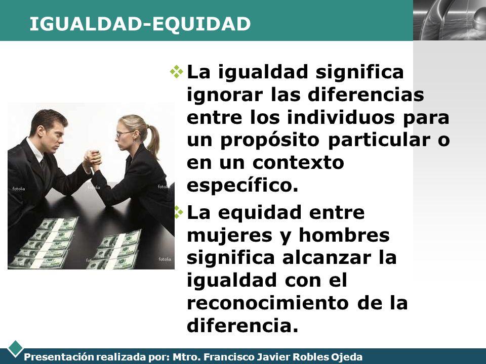 LOGO Presentación realizada por: Mtro. Francisco Javier Robles Ojeda IGUALDAD-EQUIDAD La igualdad significa ignorar las diferencias entre los individu