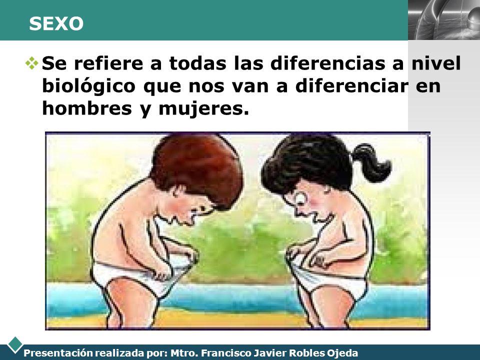 LOGO Presentación realizada por: Mtro. Francisco Javier Robles Ojeda SEXO Se refiere a todas las diferencias a nivel biológico que nos van a diferenci