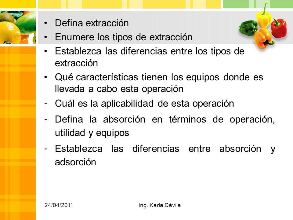 Defina extracción Enumere los tipos de extracción Establezca las diferencias entre los tipos de extracción Qué características tienen los equipos donde es llevada a cabo esta operación - Cuál es la aplicabilidad de esta operación - Defina la absorción en términos de operación, utilidad y equipos - Establezca las diferencias entre absorción y adsorción 24/04/2011Ing.
