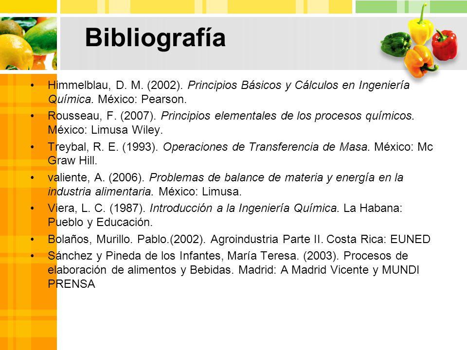 Bibliografía Himmelblau, D.M. (2002). Principios Básicos y Cálculos en Ingeniería Química.