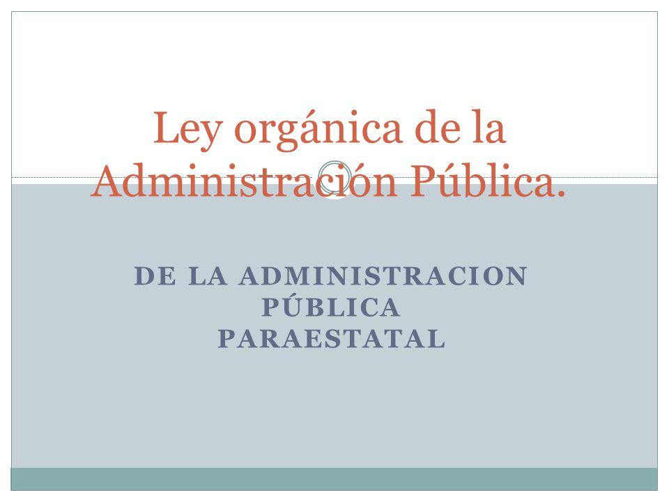 DE LA ADMINISTRACION PÚBLICA PARAESTATAL Ley orgánica de la Administración Pública.