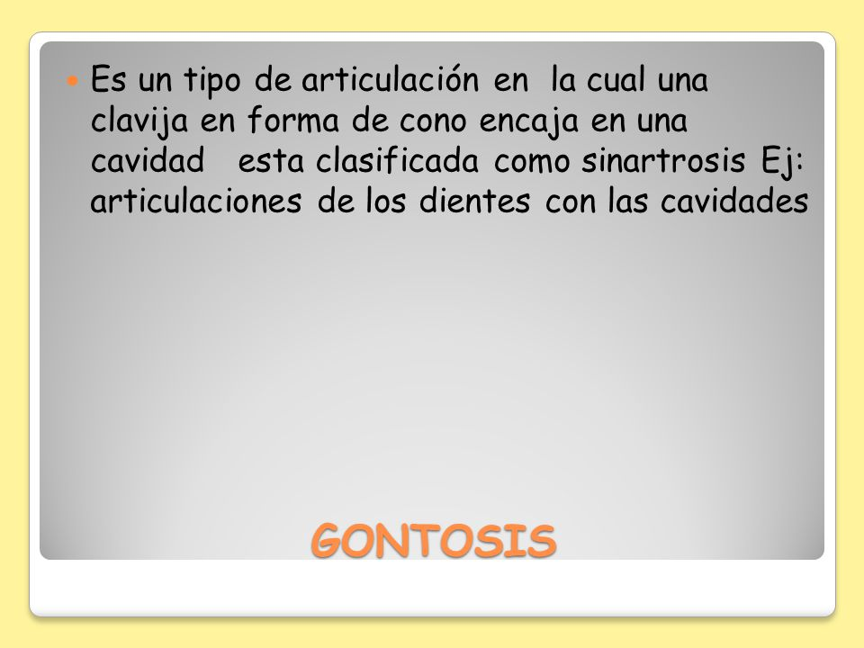 GONTOSIS Es un tipo de articulación en la cual una clavija en forma de cono encaja en una cavidad esta clasificada como sinartrosis Ej: articulaciones