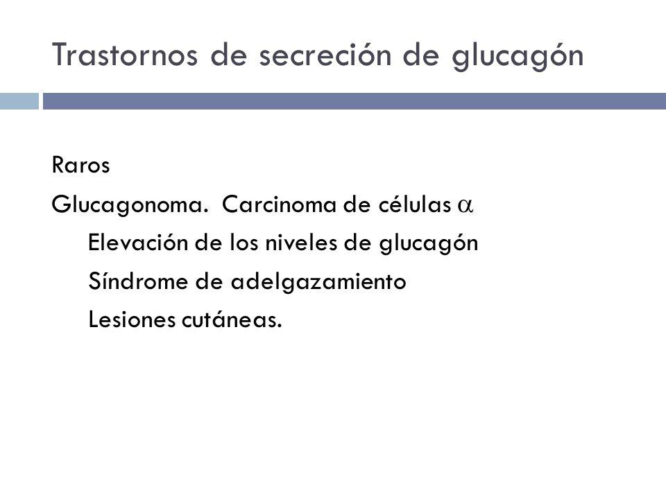 Trastornos de secreción de glucagón Raros Glucagonoma. Carcinoma de células Elevación de los niveles de glucagón Síndrome de adelgazamiento Lesiones c