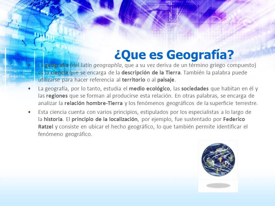 ¿Que es Geografía? La geografía (del latín geographĭa, que a su vez deriva de un término griego compuesto) es la ciencia que se encarga de la descripc