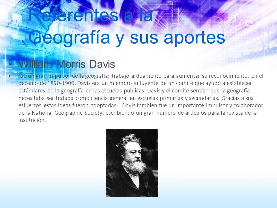 Referentes a la Geografía y sus aportes William Morris Davis fue un gran impulsor de la geografía; trabajó arduamente para aumentar su reconocimiento.