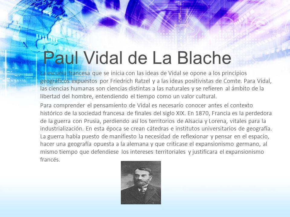 Paul Vidal de La Blache La escuela francesa que se inicia con las ideas de Vidal se opone a los principios geográficos expuestos por Friedrich Ratzel