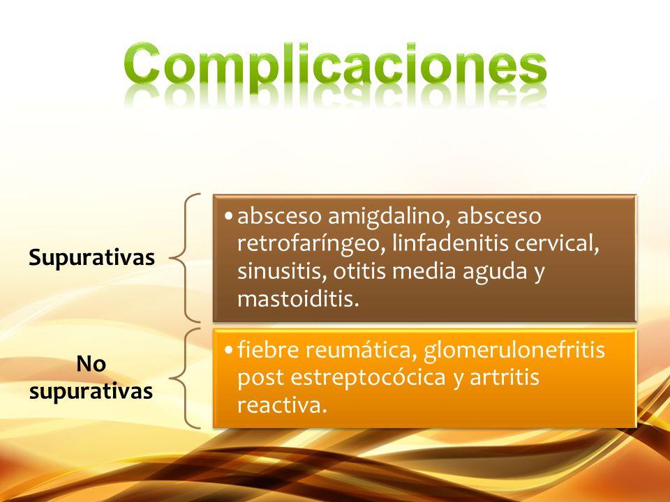 Supurativas absceso amigdalino, absceso retrofaríngeo, linfadenitis cervical, sinusitis, otitis media aguda y mastoiditis. No supurativas fiebre reumá