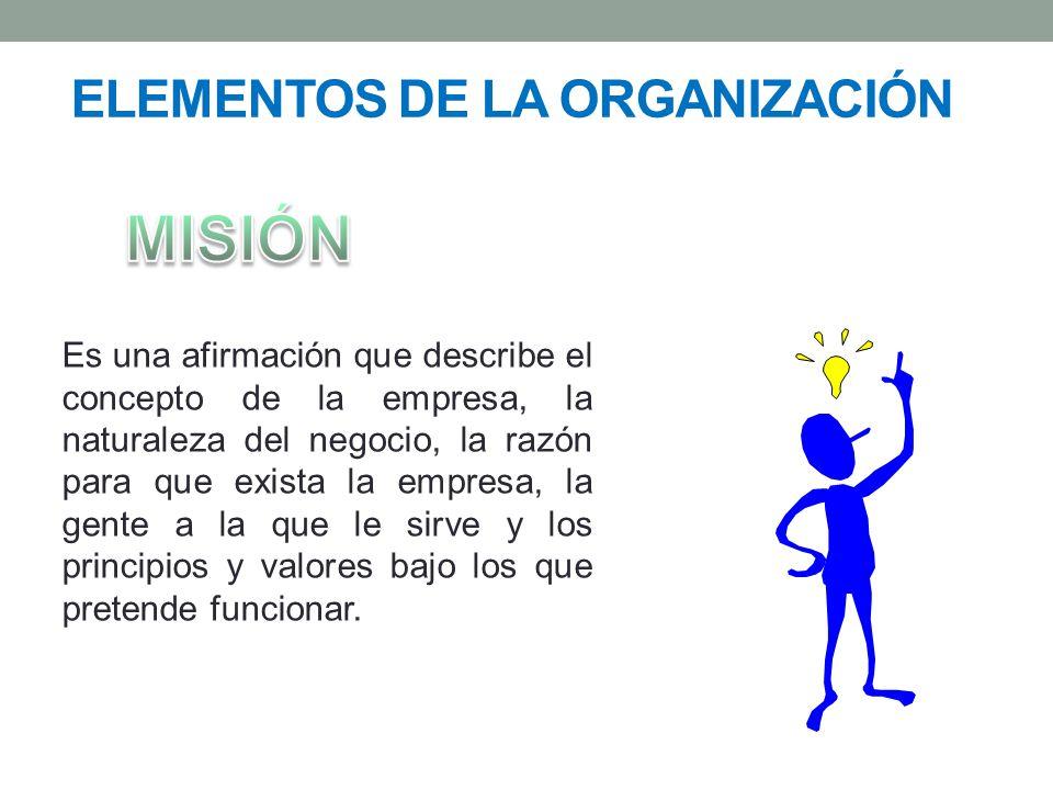 ELEMENTOS DE LA ORGANIZACIÓN Es una afirmación que describe el concepto de la empresa, la naturaleza del negocio, la razón para que exista la empresa, la gente a la que le sirve y los principios y valores bajo los que pretende funcionar.
