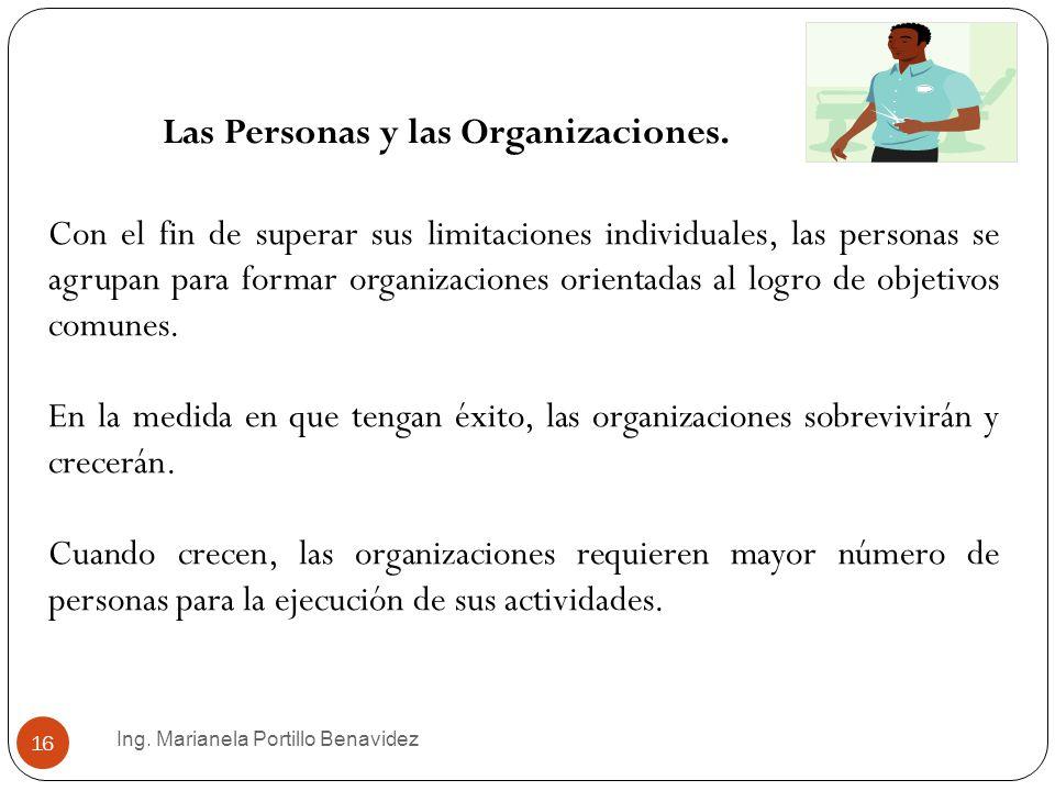 Ing. Marianela Portillo Benavidez 16 Las Personas y las Organizaciones. Con el fin de superar sus limitaciones individuales, las personas se agrupan p