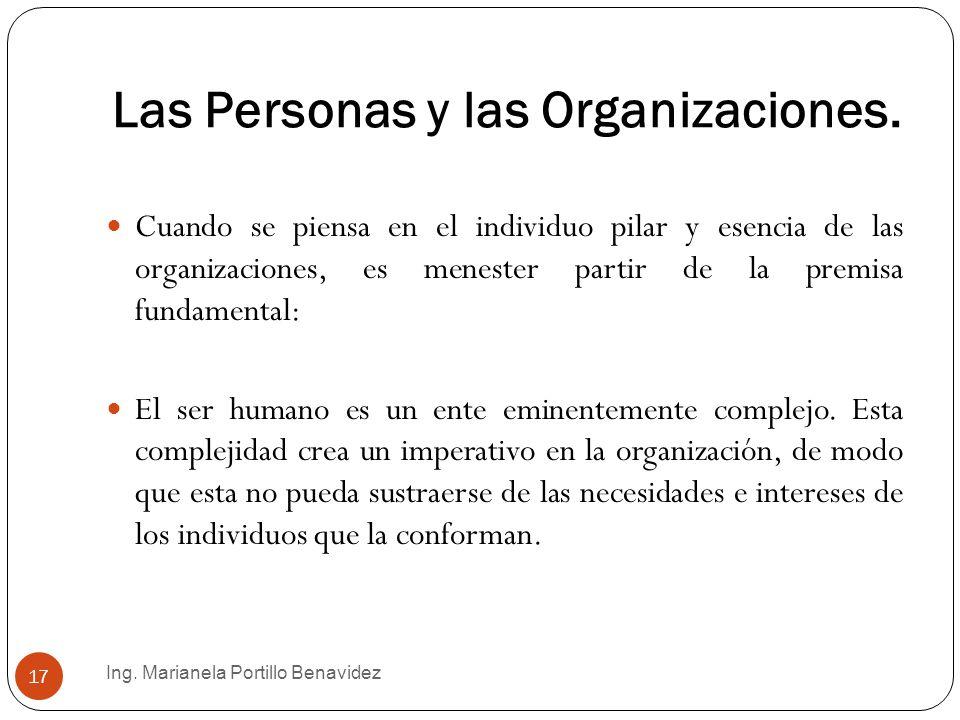 Las Personas y las Organizaciones. Ing. Marianela Portillo Benavidez 17 Cuando se piensa en el individuo pilar y esencia de las organizaciones, es men