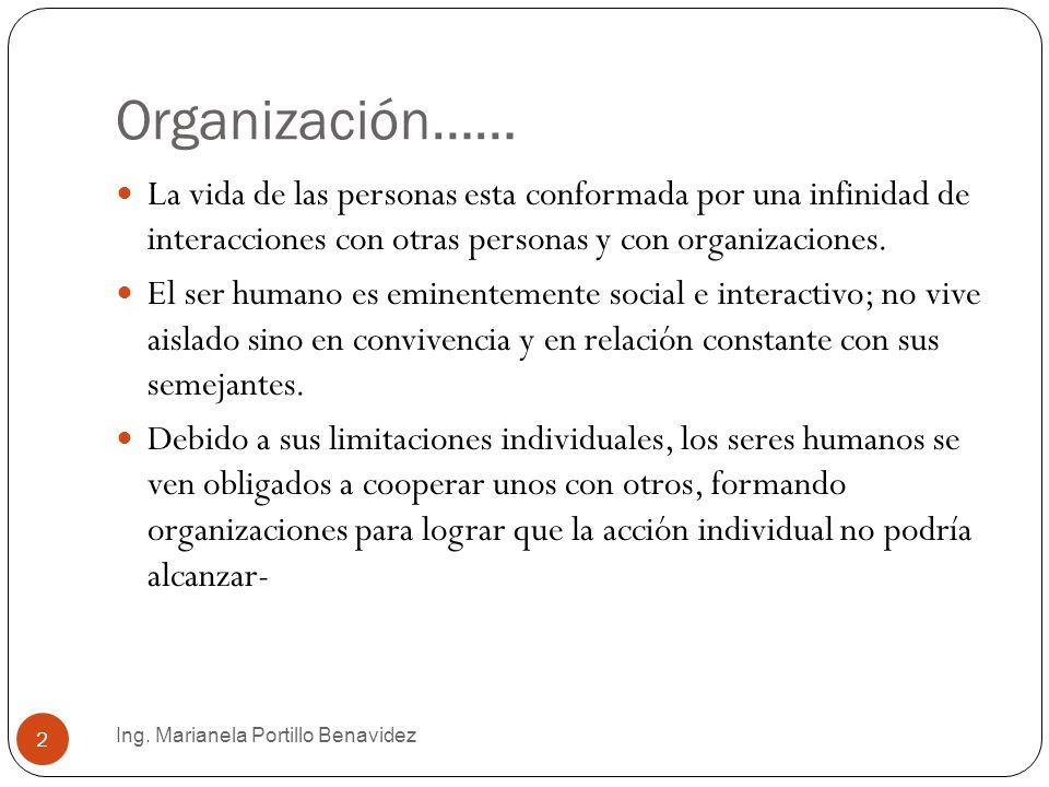 Organización…… Ing. Marianela Portillo Benavidez 2 La vida de las personas esta conformada por una infinidad de interacciones con otras personas y con